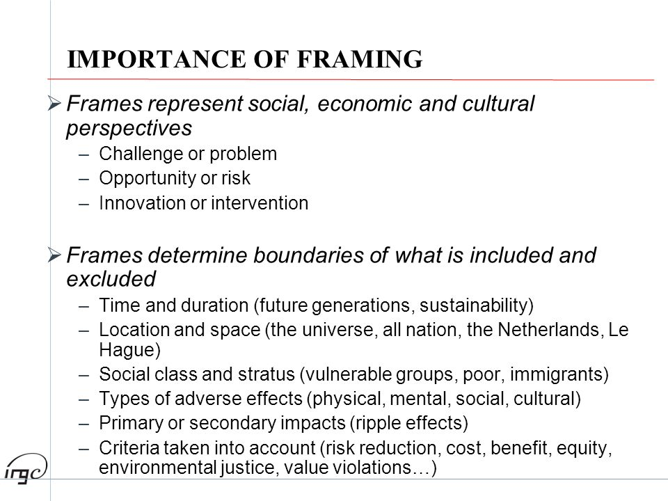 IMPORTANCE OF FRAMING Frames represent social, economic and cultural perspectives –Challenge or problem –Opportunity or risk –Innovation or interventi
