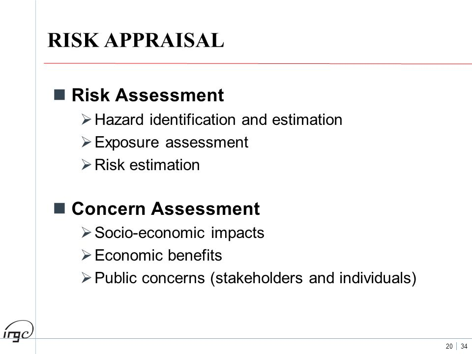 20 34 RISK APPRAISAL Risk Assessment Hazard identification and estimation Exposure assessment Risk estimation Concern Assessment Socio-economic impact