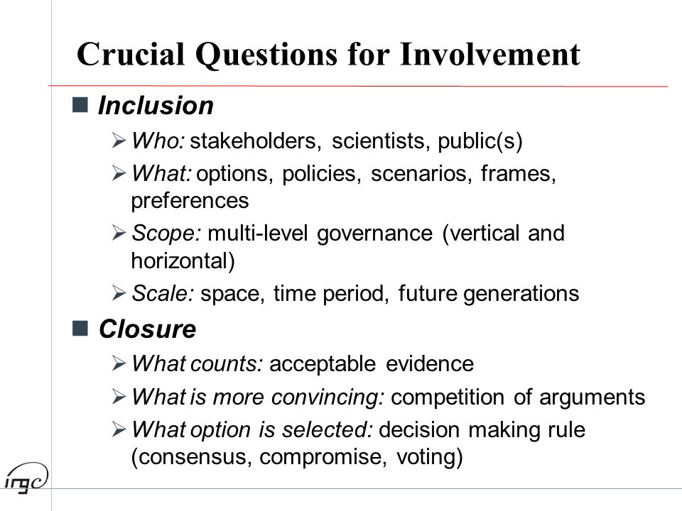 Crucial Questions for Involvement Inclusion Who: stakeholders, scientists, public(s) What: options, policies, scenarios, frames, preferences Scope: mu