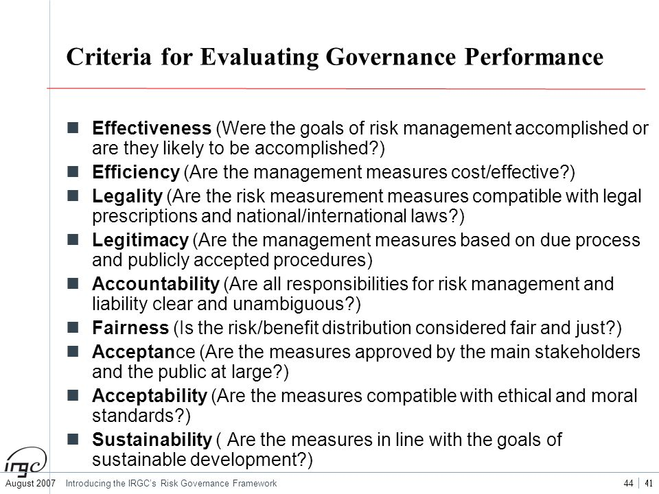 August 2007Introducing the IRGCs Risk Governance Framework 44 Criteria for Evaluating Governance Performance Effectiveness (Were the goals of risk man