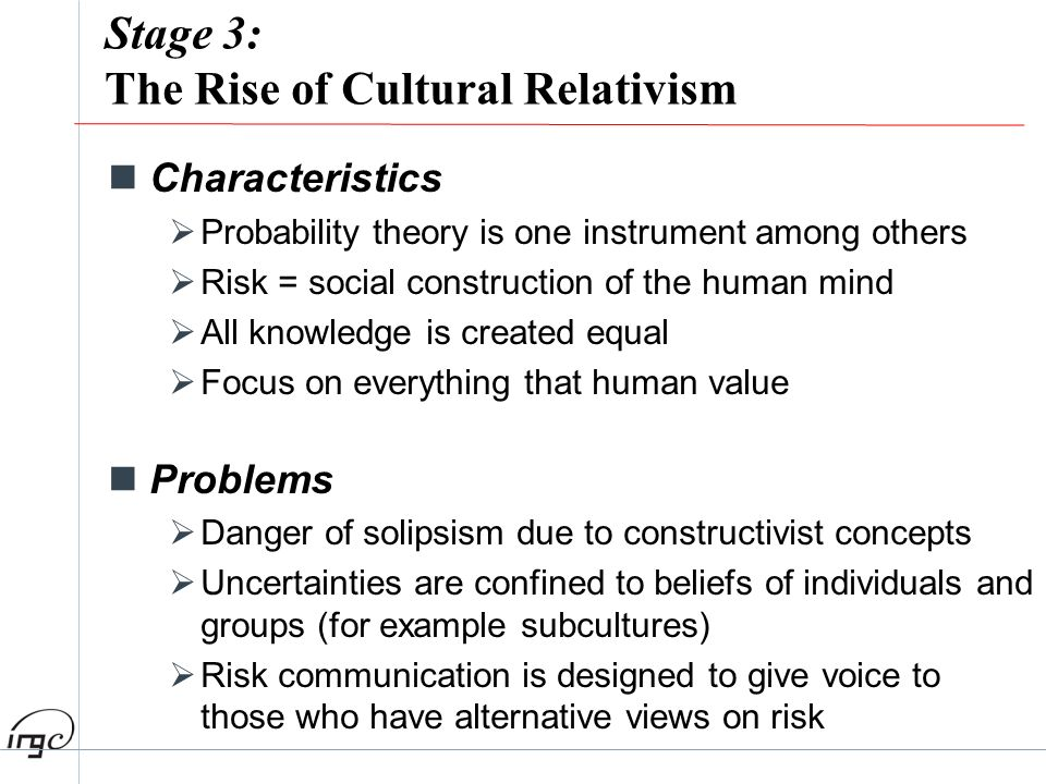 Stage 3: The Rise of Cultural Relativism Characteristics Probability theory is one instrument among others Risk = social construction of the human min