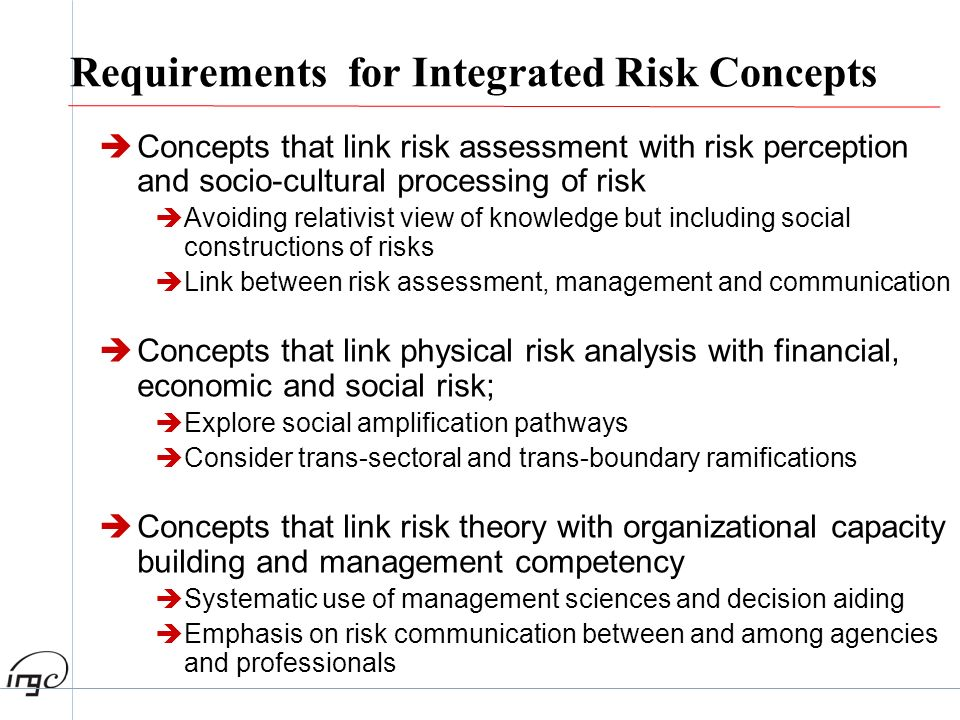 Requirements for Integrated Risk Concepts Concepts that link risk assessment with risk perception and socio-cultural processing of risk Avoiding relat
