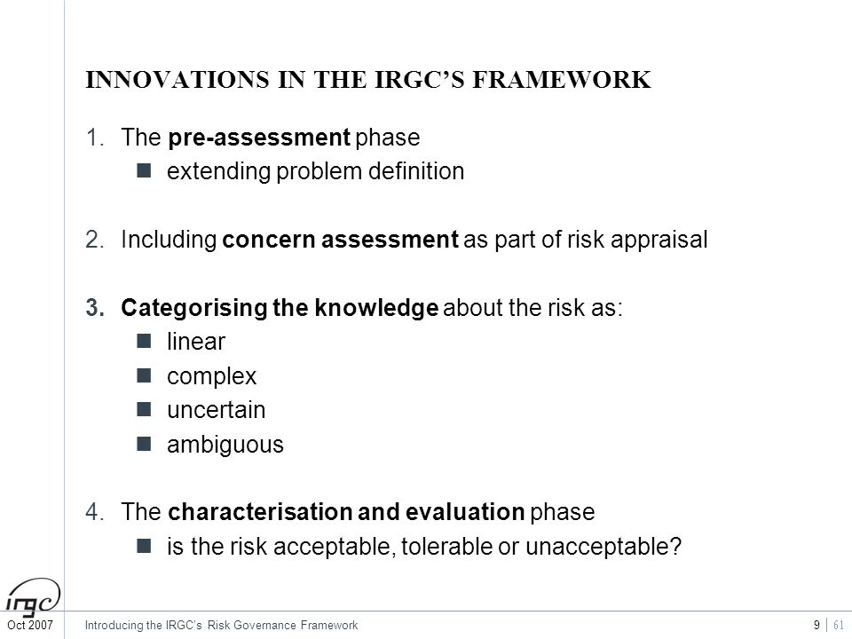 Oct 2007Introducing the IRGCs Risk Governance Framework 9 INNOVATIONS IN THE IRGCS FRAMEWORK 1.The pre-assessment phase extending problem definition 2