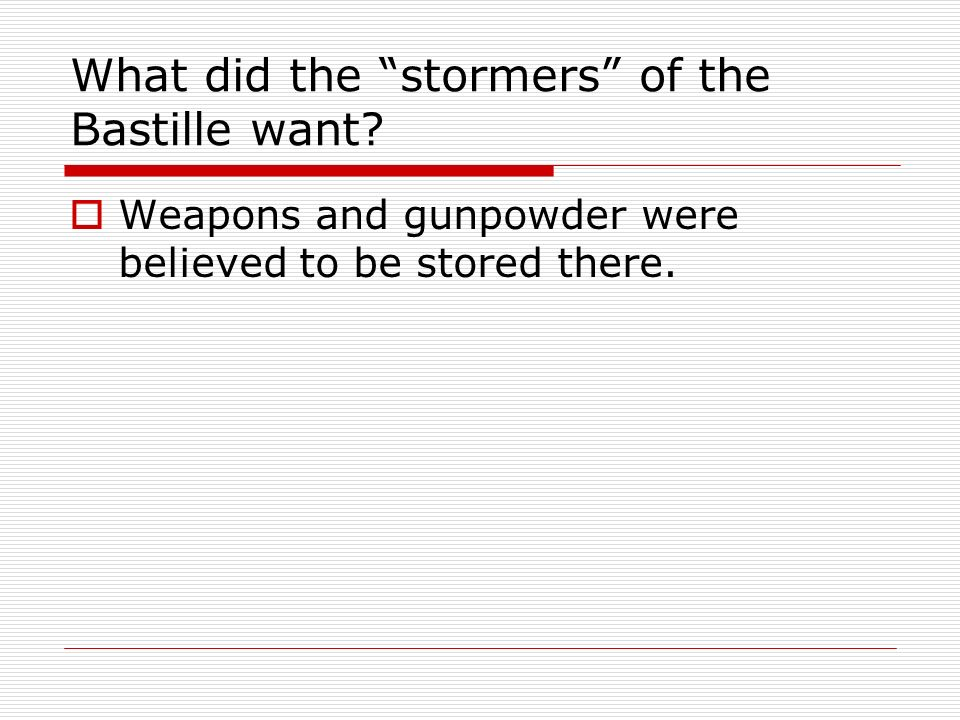 What did the stormers of the Bastille want? Weapons and gunpowder were believed to be stored there.