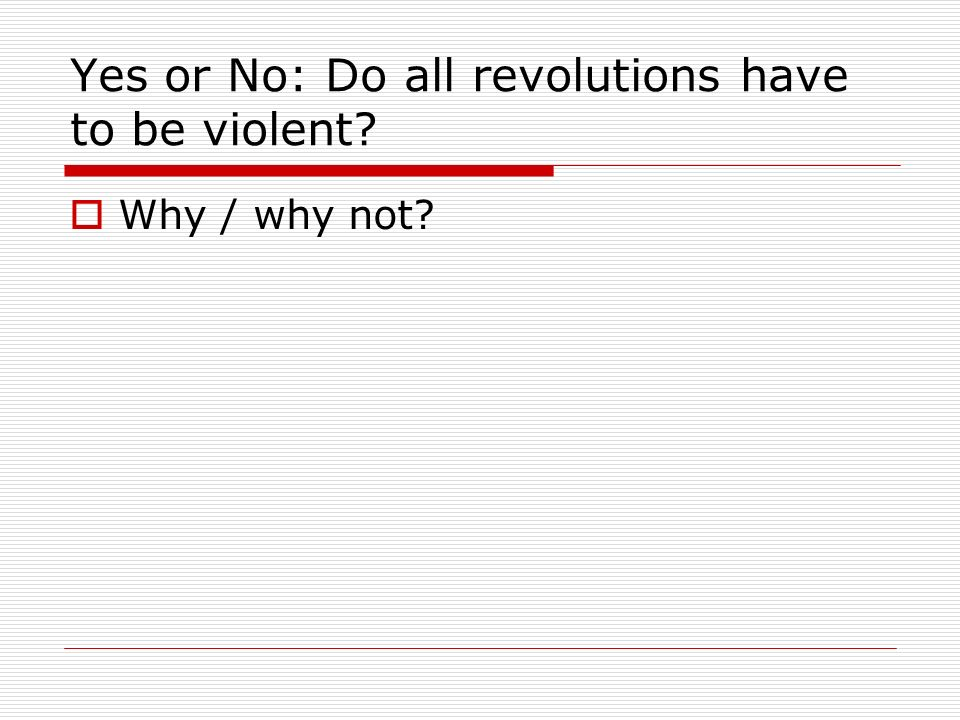 Yes or No: Do all revolutions have to be violent? Why / why not?