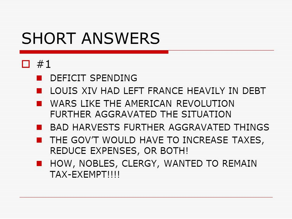 SHORT ANSWERS #1 DEFICIT SPENDING LOUIS XIV HAD LEFT FRANCE HEAVILY IN DEBT WARS LIKE THE AMERICAN REVOLUTION FURTHER AGGRAVATED THE SITUATION BAD HARVESTS FURTHER AGGRAVATED THINGS THE GOVT WOULD HAVE TO INCREASE TAXES, REDUCE EXPENSES, OR BOTH.