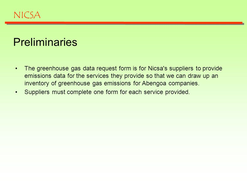 Preliminaries The greenhouse gas data request form is for Nicsa s suppliers to provide emissions data for the services they provide so that we can draw up an inventory of greenhouse gas emissions for Abengoa companies.