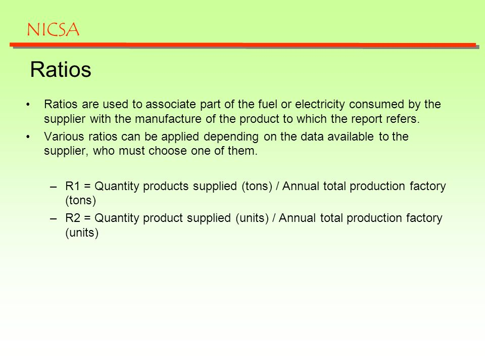Ratios Ratios are used to associate part of the fuel or electricity consumed by the supplier with the manufacture of the product to which the report r