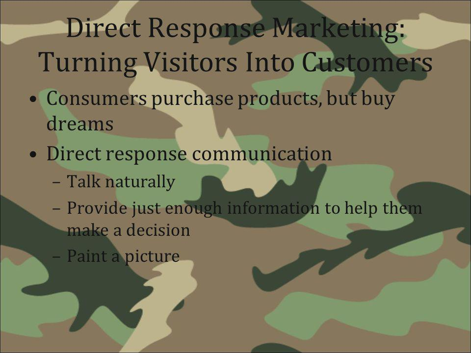 Direct Response Marketing: Turning Visitors Into Customers Consumers purchase products, but buy dreams Direct response communication –Talk naturally –