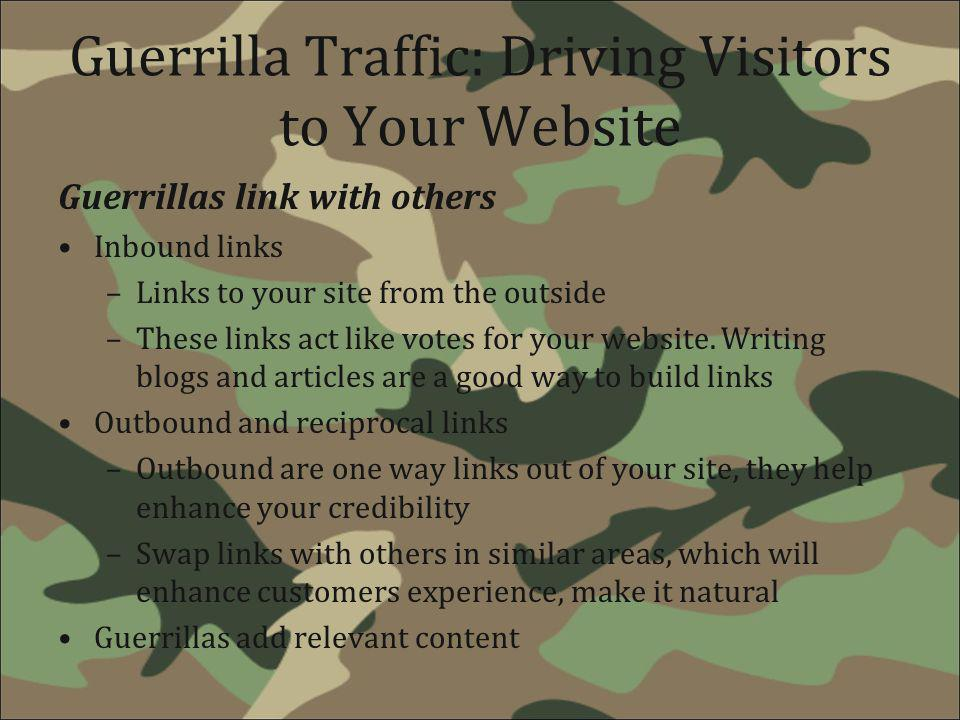 Guerrilla Traffic: Driving Visitors to Your Website Guerrillas link with others Inbound links –Links to your site from the outside –These links act li