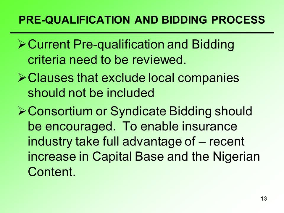 13 PRE-QUALIFICATION AND BIDDING PROCESS Current Pre-qualification and Bidding criteria need to be reviewed. Clauses that exclude local companies shou