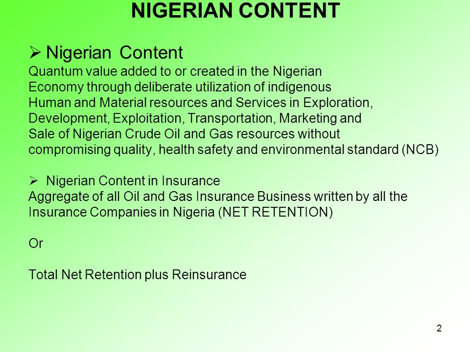 2 NIGERIAN CONTENT Nigerian Content Quantum value added to or created in the Nigerian Economy through deliberate utilization of indigenous Human and Material resources and Services in Exploration, Development, Exploitation, Transportation, Marketing and Sale of Nigerian Crude Oil and Gas resources without compromising quality, health safety and environmental standard (NCB) Nigerian Content in Insurance Aggregate of all Oil and Gas Insurance Business written by all the Insurance Companies in Nigeria (NET RETENTION) Or Total Net Retention plus Reinsurance