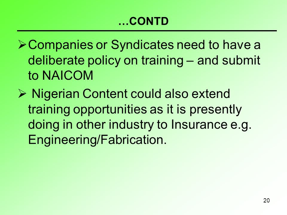 20 …CONTD Companies or Syndicates need to have a deliberate policy on training – and submit to NAICOM Nigerian Content could also extend training opportunities as it is presently doing in other industry to Insurance e.g.
