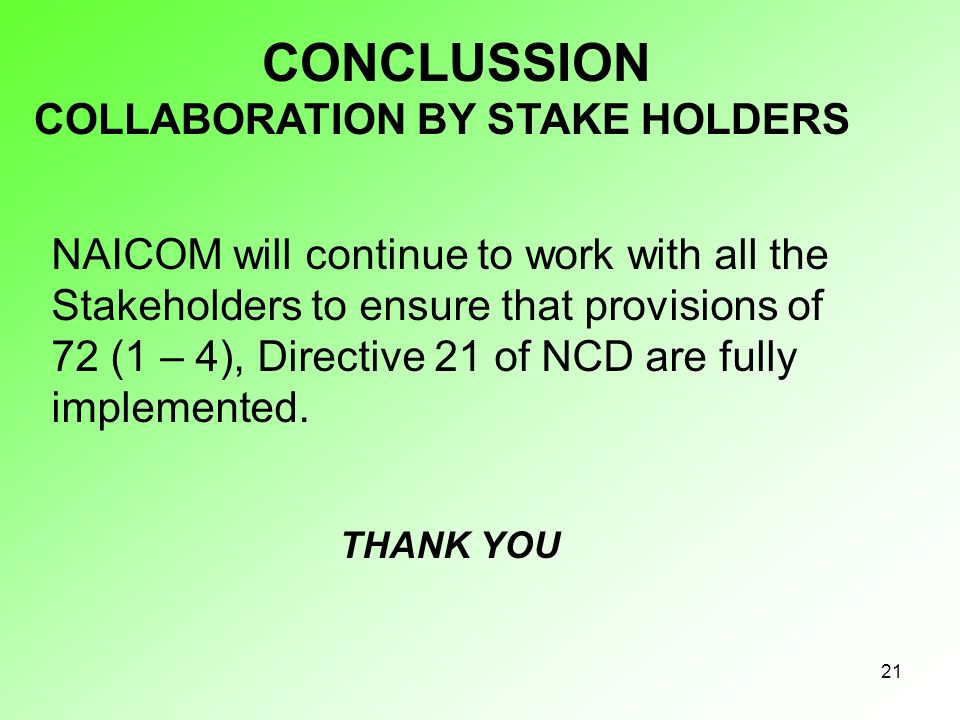 21 COLLABORATION BY STAKE HOLDERS NAICOM will continue to work with all the Stakeholders to ensure that provisions of 72 (1 – 4), Directive 21 of NCD are fully implemented.