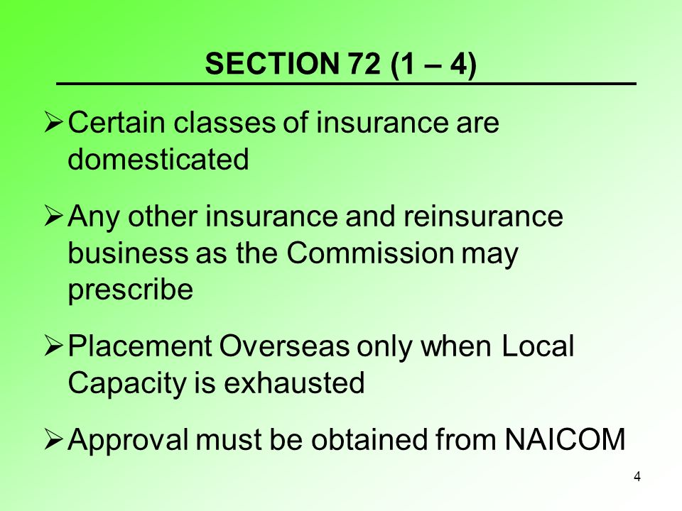 4 SECTION 72 (1 – 4) Certain classes of insurance are domesticated Any other insurance and reinsurance business as the Commission may prescribe Placement Overseas only when Local Capacity is exhausted Approval must be obtained from NAICOM