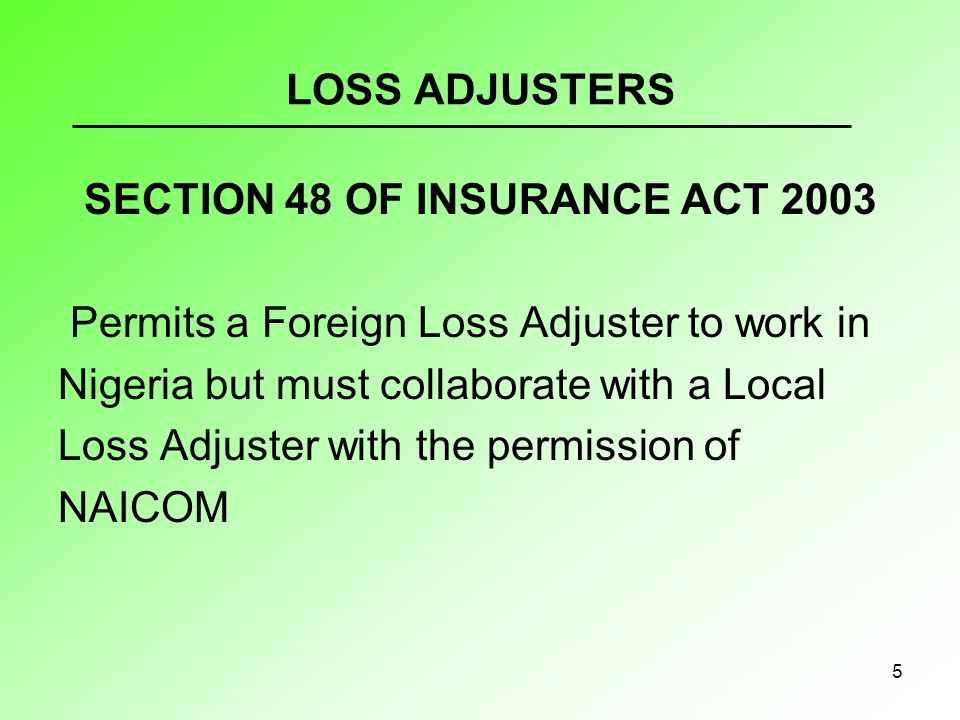 5 LOSS ADJUSTERS SECTION 48 OF INSURANCE ACT 2003 Permits a Foreign Loss Adjuster to work in Nigeria but must collaborate with a Local Loss Adjuster with the permission of NAICOM