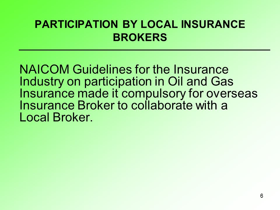 6 PARTICIPATION BY LOCAL INSURANCE BROKERS NAICOM Guidelines for the Insurance Industry on participation in Oil and Gas Insurance made it compulsory for overseas Insurance Broker to collaborate with a Local Broker.
