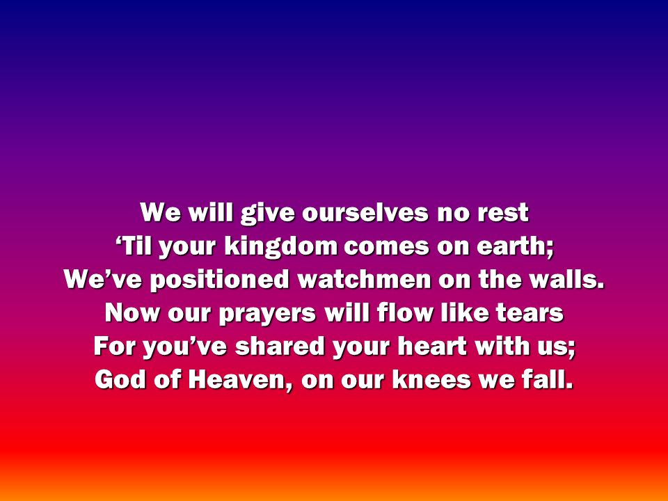 We will give ourselves no rest Til your kingdom comes on earth; Weve positioned watchmen on the walls.