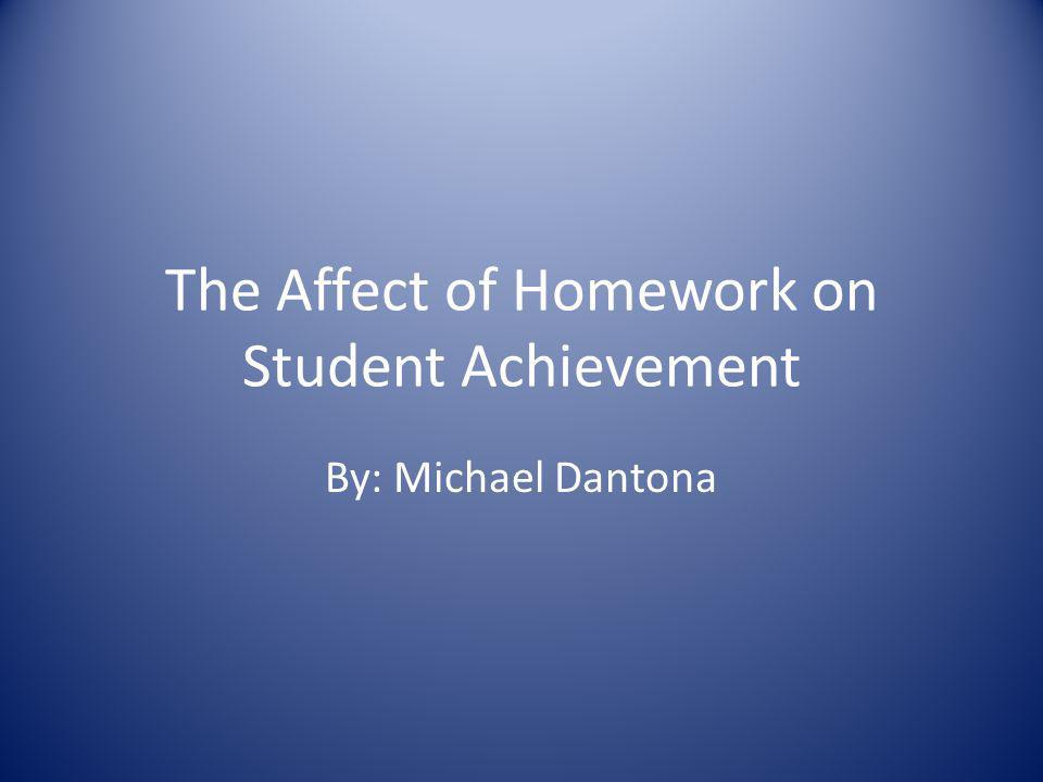The Affect of Homework on Student Achievement By: Michael Dantona