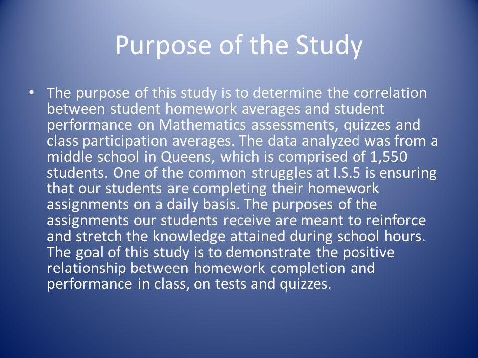 Purpose of the Study The purpose of this study is to determine the correlation between student homework averages and student performance on Mathematic