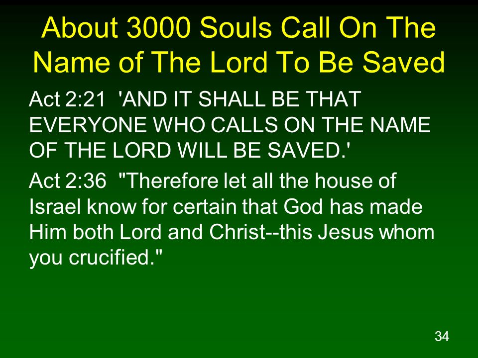 34 About 3000 Souls Call On The Name of The Lord To Be Saved Act 2:21 'AND IT SHALL BE THAT EVERYONE WHO CALLS ON THE NAME OF THE LORD WILL BE SAVED.'