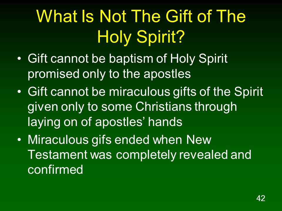 42 What Is Not The Gift of The Holy Spirit? Gift cannot be baptism of Holy Spirit promised only to the apostles Gift cannot be miraculous gifts of the