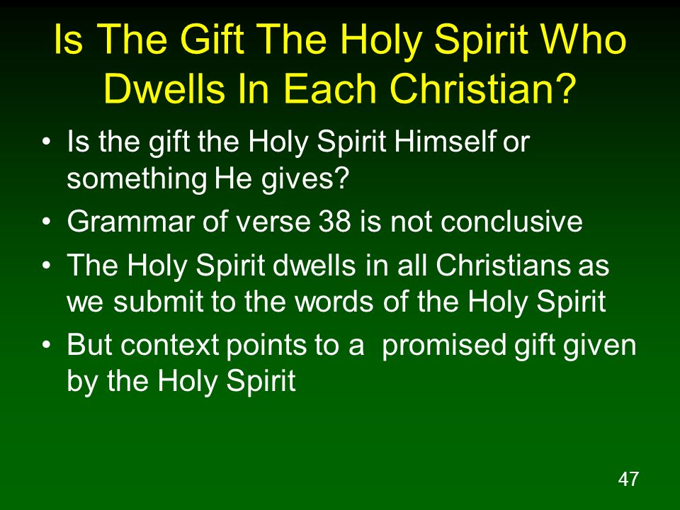47 Is The Gift The Holy Spirit Who Dwells In Each Christian? Is the gift the Holy Spirit Himself or something He gives? Grammar of verse 38 is not con