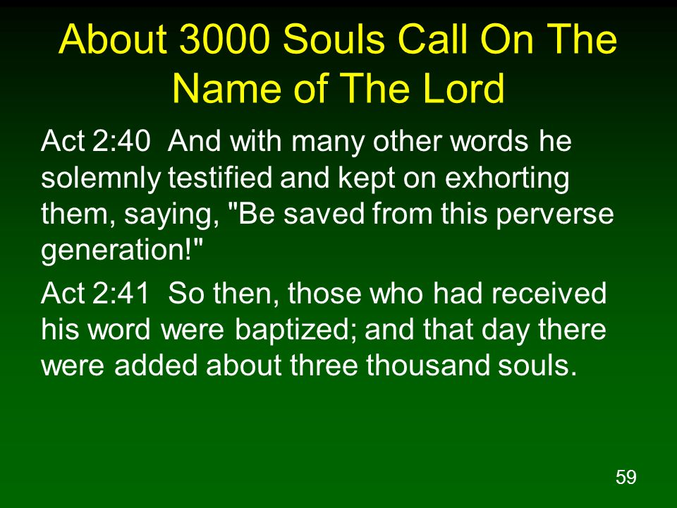 59 About 3000 Souls Call On The Name of The Lord Act 2:40 And with many other words he solemnly testified and kept on exhorting them, saying,