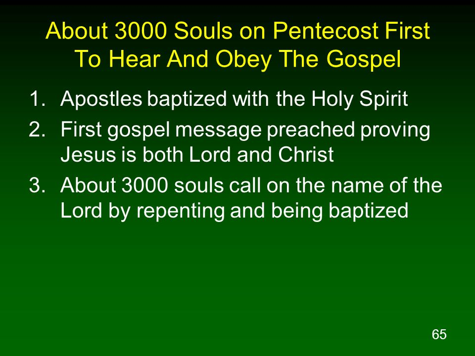 65 About 3000 Souls on Pentecost First To Hear And Obey The Gospel 1.Apostles baptized with the Holy Spirit 2.First gospel message preached proving Je