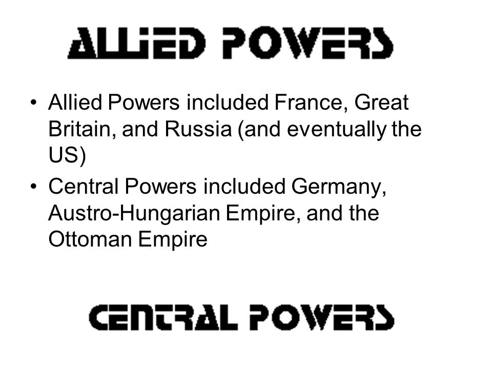 Allied Powers included France, Great Britain, and Russia (and eventually the US) Central Powers included Germany, Austro-Hungarian Empire, and the Ottoman Empire