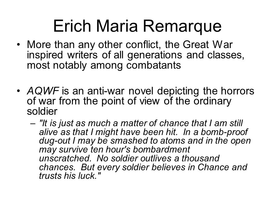 Erich Maria Remarque More than any other conflict, the Great War inspired writers of all generations and classes, most notably among combatants AQWF is an anti-war novel depicting the horrors of war from the point of view of the ordinary soldier – It is just as much a matter of chance that I am still alive as that I might have been hit.