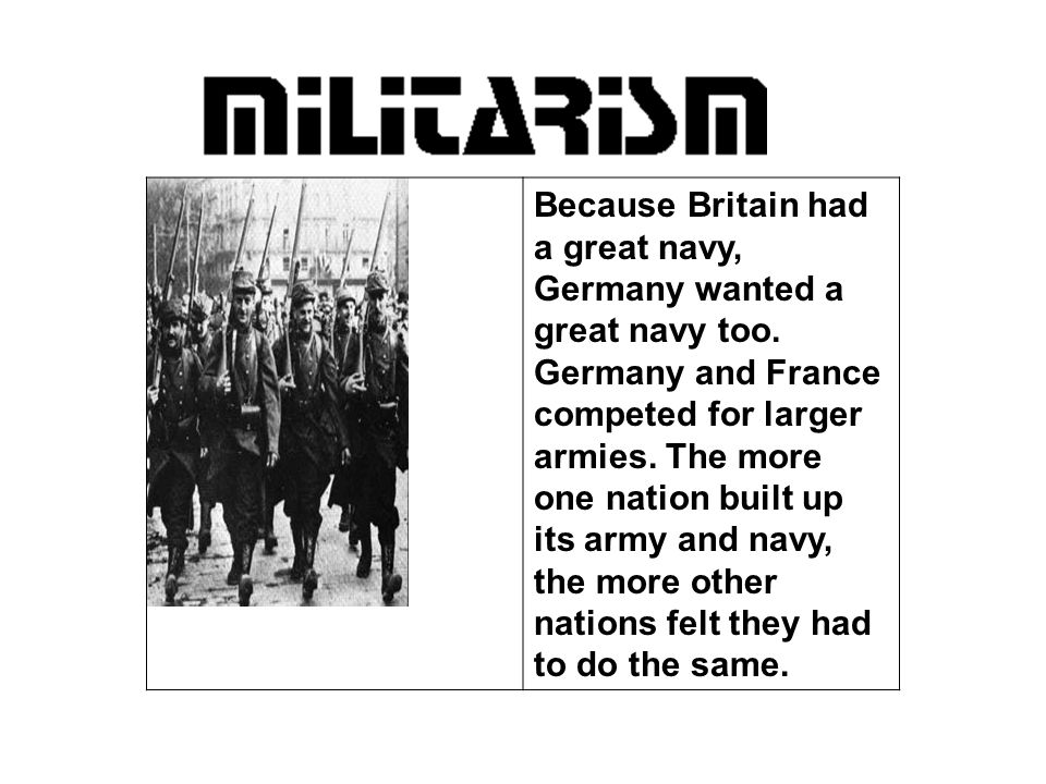 Because Britain had a great navy, Germany wanted a great navy too. Germany and France competed for larger armies. The more one nation built up its arm