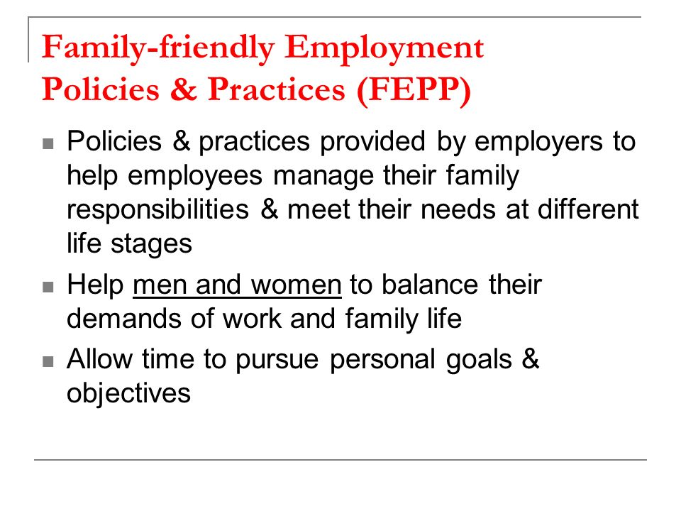 Family-friendly Employment Policies & Practices (FEPP) Policies & practices provided by employers to help employees manage their family responsibilities & meet their needs at different life stages Help men and women to balance their demands of work and family life Allow time to pursue personal goals & objectives