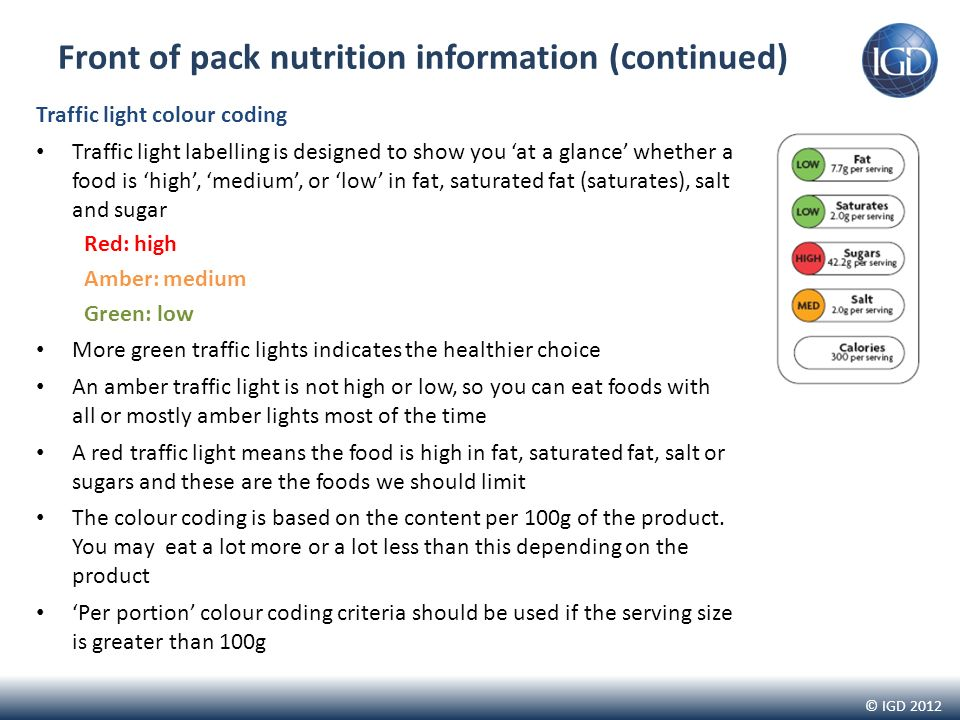 © IGD 2012 Front of pack nutrition information (continued) Traffic light colour coding Traffic light labelling is designed to show you at a glance whether a food is high, medium, or low in fat, saturated fat (saturates), salt and sugar Red: high Amber: medium Green: low More green traffic lights indicates the healthier choice An amber traffic light is not high or low, so you can eat foods with all or mostly amber lights most of the time A red traffic light means the food is high in fat, saturated fat, salt or sugars and these are the foods we should limit The colour coding is based on the content per 100g of the product.