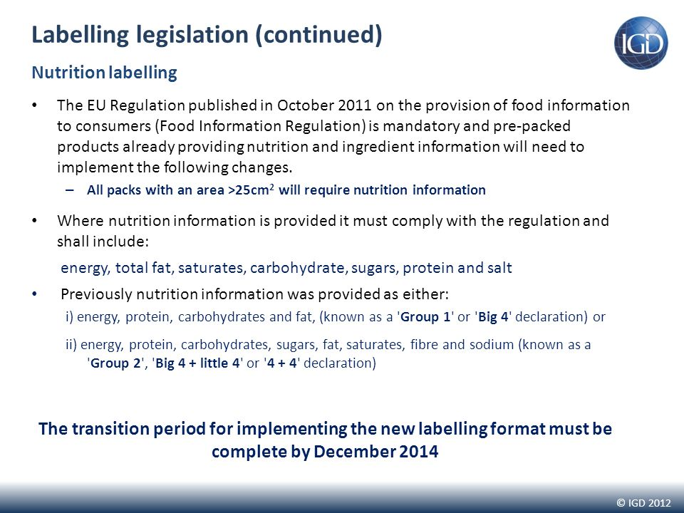 © IGD 2012 Labelling legislation (continued) Nutrition labelling The EU Regulation published in October 2011 on the provision of food information to consumers (Food Information Regulation) is mandatory and pre-packed products already providing nutrition and ingredient information will need to implement the following changes.