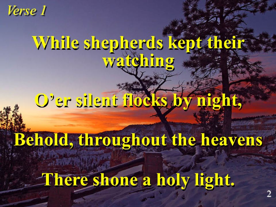 While shepherds kept their watching Oer silent flocks by night, Behold, throughout the heavens There shone a holy light. While shepherds kept their wa