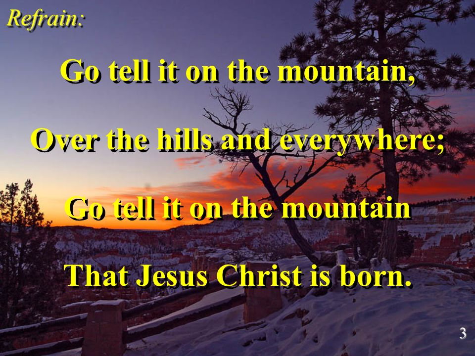 Go tell it on the mountain, Over the hills and everywhere; Go tell it on the mountain That Jesus Christ is born. Go tell it on the mountain, Over the