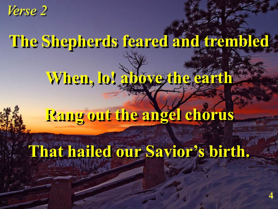 The Shepherds feared and trembled When, lo! above the earth Rang out the angel chorus That hailed our Saviors birth. The Shepherds feared and trembled