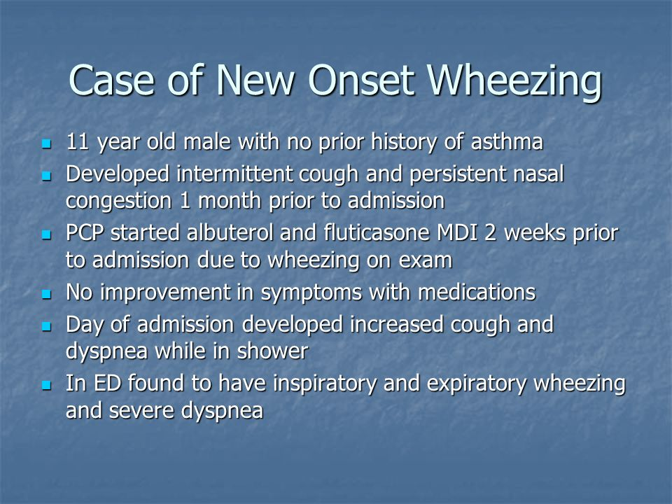 Case of New Onset Wheezing 11 year old male with no prior history of asthma 11 year old male with no prior history of asthma Developed intermittent cough and persistent nasal congestion 1 month prior to admission Developed intermittent cough and persistent nasal congestion 1 month prior to admission PCP started albuterol and fluticasone MDI 2 weeks prior to admission due to wheezing on exam PCP started albuterol and fluticasone MDI 2 weeks prior to admission due to wheezing on exam No improvement in symptoms with medications No improvement in symptoms with medications Day of admission developed increased cough and dyspnea while in shower Day of admission developed increased cough and dyspnea while in shower In ED found to have inspiratory and expiratory wheezing and severe dyspnea In ED found to have inspiratory and expiratory wheezing and severe dyspnea