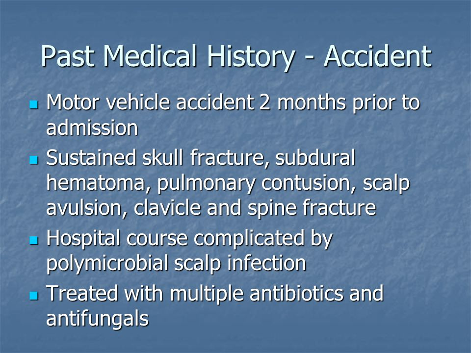 Past Medical History - Accident Motor vehicle accident 2 months prior to admission Motor vehicle accident 2 months prior to admission Sustained skull fracture, subdural hematoma, pulmonary contusion, scalp avulsion, clavicle and spine fracture Sustained skull fracture, subdural hematoma, pulmonary contusion, scalp avulsion, clavicle and spine fracture Hospital course complicated by polymicrobial scalp infection Hospital course complicated by polymicrobial scalp infection Treated with multiple antibiotics and antifungals Treated with multiple antibiotics and antifungals