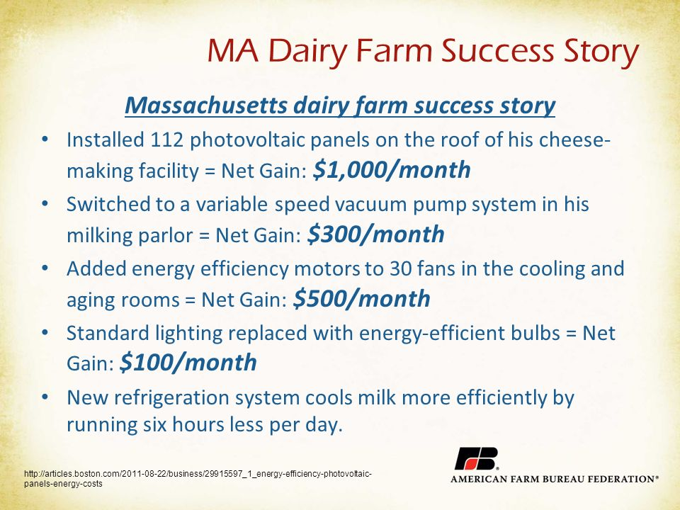 MA Dairy Farm Success Story Massachusetts dairy farm success story Installed 112 photovoltaic panels on the roof of his cheese- making facility = Net Gain: $1,000/month Switched to a variable speed vacuum pump system in his milking parlor = Net Gain: $300/month Added energy efficiency motors to 30 fans in the cooling and aging rooms = Net Gain: $500/month Standard lighting replaced with energy-efficient bulbs = Net Gain: $100/month New refrigeration system cools milk more efficiently by running six hours less per day.