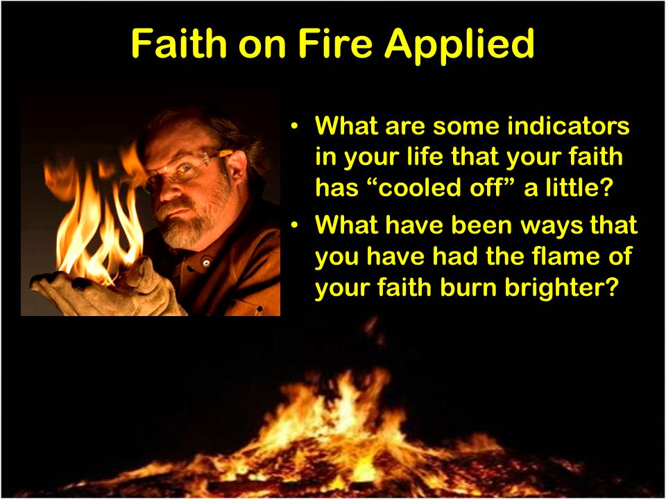 Faith on Fire Applied What are some indicators in your life that your faith has cooled off a little.