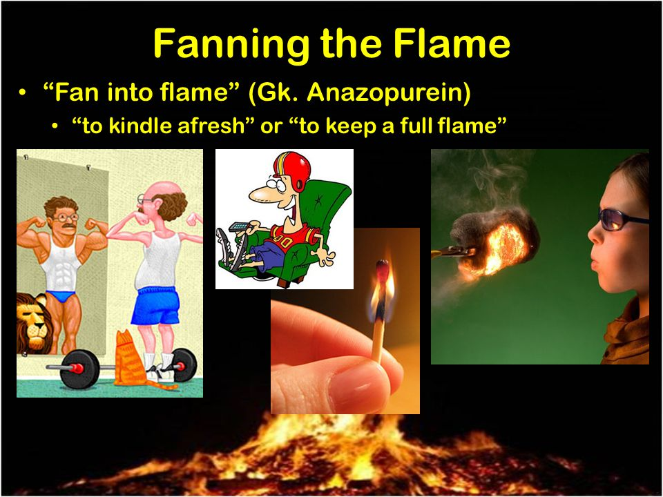 Fanning the Flame Fan into flame (Gk. Anazopurein) to kindle afresh or to keep a full flame