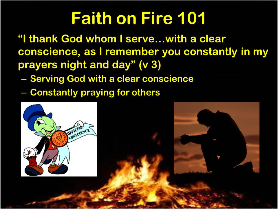 Faith on Fire 101 I thank God whom I serve…with a clear conscience, as I remember you constantly in my prayers night and day (v 3) – Serving God with a clear conscience – Constantly praying for others