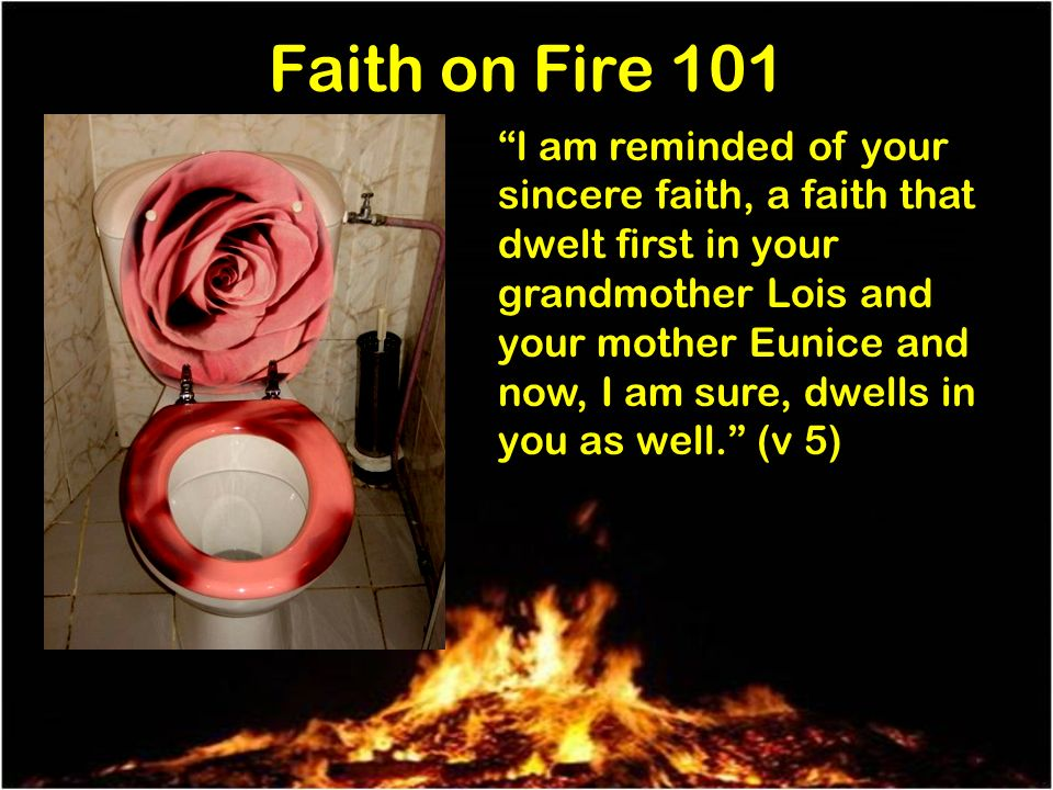 Faith on Fire 101 l am reminded of your sincere faith, a faith that dwelt first in your grandmother Lois and your mother Eunice and now, I am sure, dwells in you as well.
