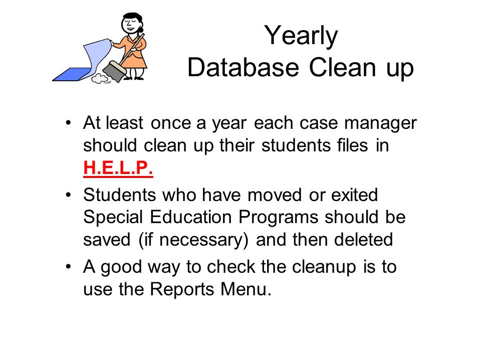 Yearly Database Clean up At least once a year each case manager should clean up their students files in H.E.L.P.