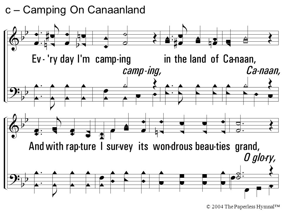 Every day I'm camping in the land of Canaan, And with rapture I survey its wondrous beauties grand, Glory, hallelujah, find the land of promise, I'm c