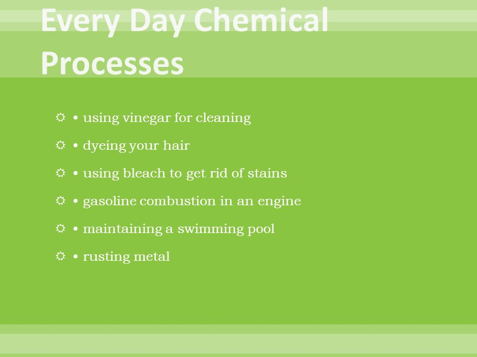 using vinegar for cleaning dyeing your hair using bleach to get rid of stains gasoline combustion in an engine maintaining a swimming pool rusting metal