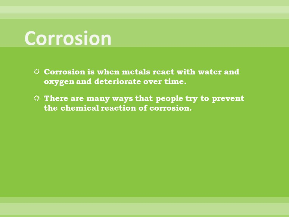 Corrosion is when metals react with water and oxygen and deteriorate over time. There are many ways that people try to prevent the chemical reaction o