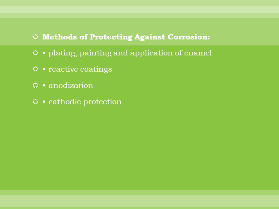 Methods of Protecting Against Corrosion: plating, painting and application of enamel reactive coatings anodization cathodic protection